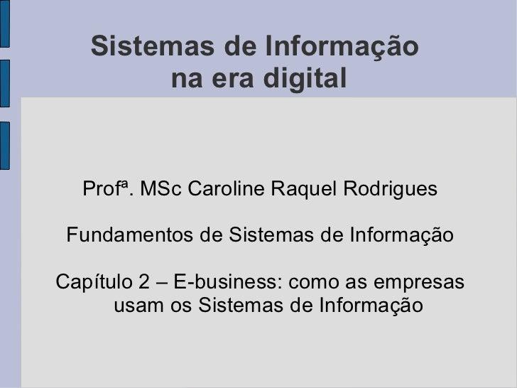 Sistemas de Informação  na era digital <ul><li>Profª. MSc Caroline Raquel Rodrigues </li></ul><ul><li>Fundamentos de Siste...