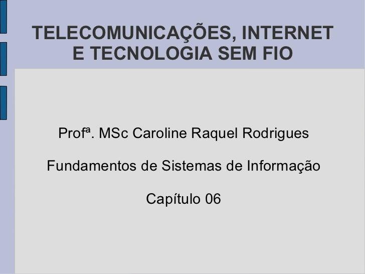 TELECOMUNICAÇÕES, INTERNET E TECNOLOGIA SEM FIO Profª. MSc Caroline Raquel Rodrigues Fundamentos de Sistemas de Informação...