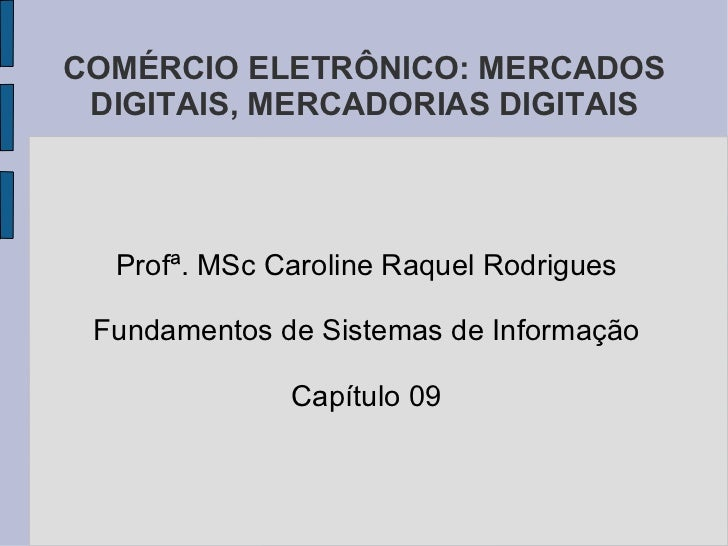 COMÉRCIO ELETRÔNICO: MERCADOS DIGITAIS, MERCADORIAS DIGITAIS Profª. MSc Caroline Raquel Rodrigues Fundamentos de Sistemas ...