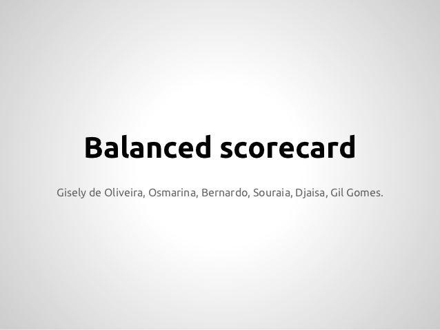 Balanced scorecardGisely de Oliveira, Osmarina, Bernardo, Souraia, Djaisa, Gil Gomes.