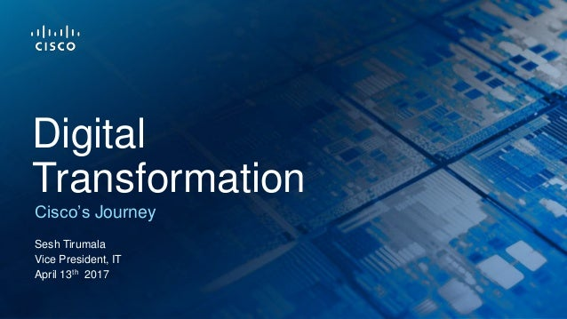 Sesh Tirumala Vice President, IT April 13th 2017 Cisco's Journey Digital Transformation