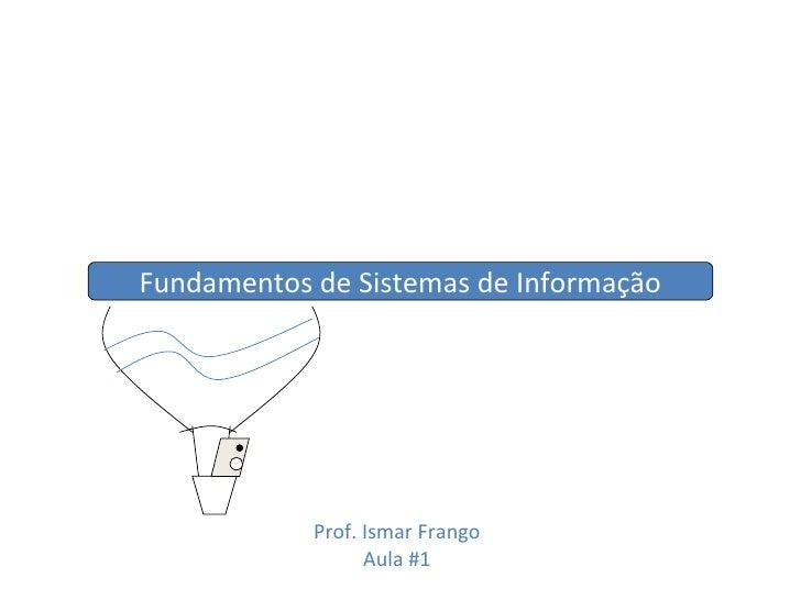 Fundamentos de Sistemas de Informação Prof. Ismar Frango Aula #1