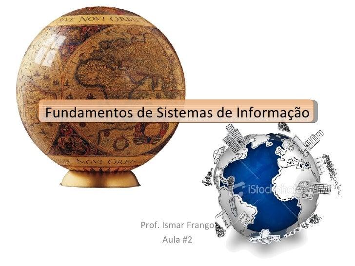 Fundamentos de Sistemas de Informação Prof. Ismar Frango Aula #2