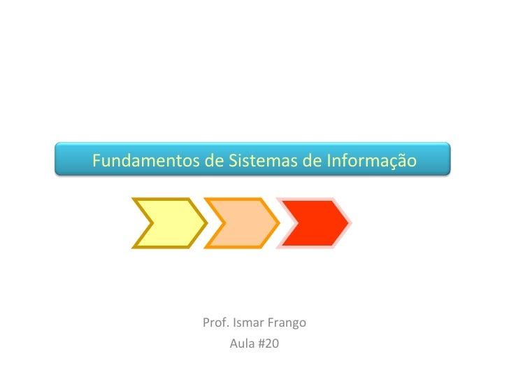 Fundamentos de Sistemas de Informação Prof. Ismar Frango Aula #20