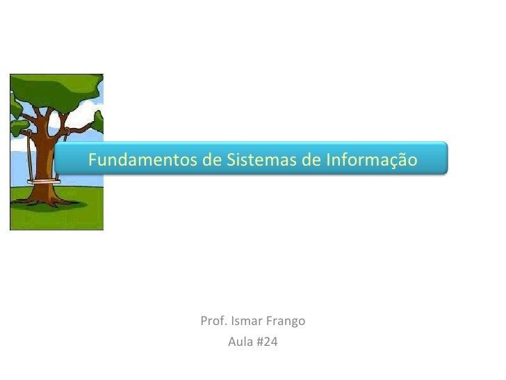 Prof. Ismar Frango Aula #24 Fundamentos de Sistemas de Informação