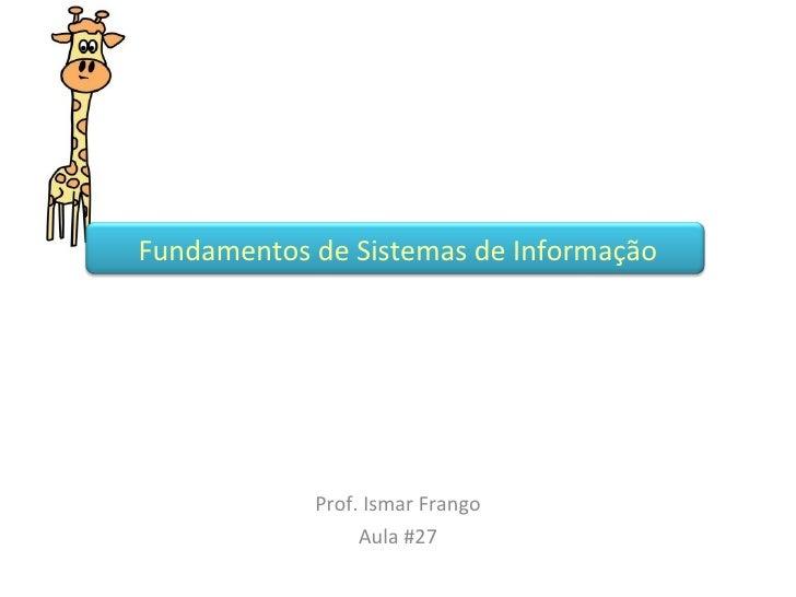 Prof. Ismar Frango Aula #27 Fundamentos de Sistemas de Informação