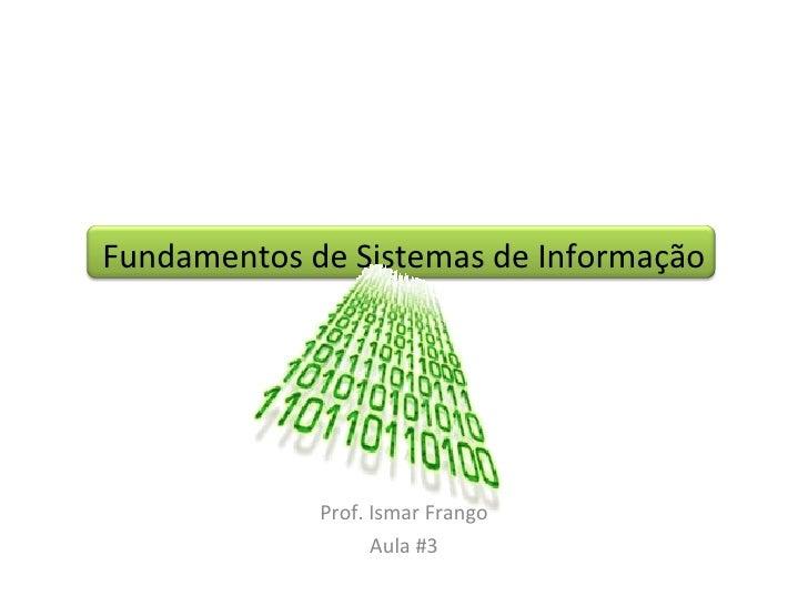 Fundamentos de Sistemas de Informação Prof. Ismar Frango Aula #3