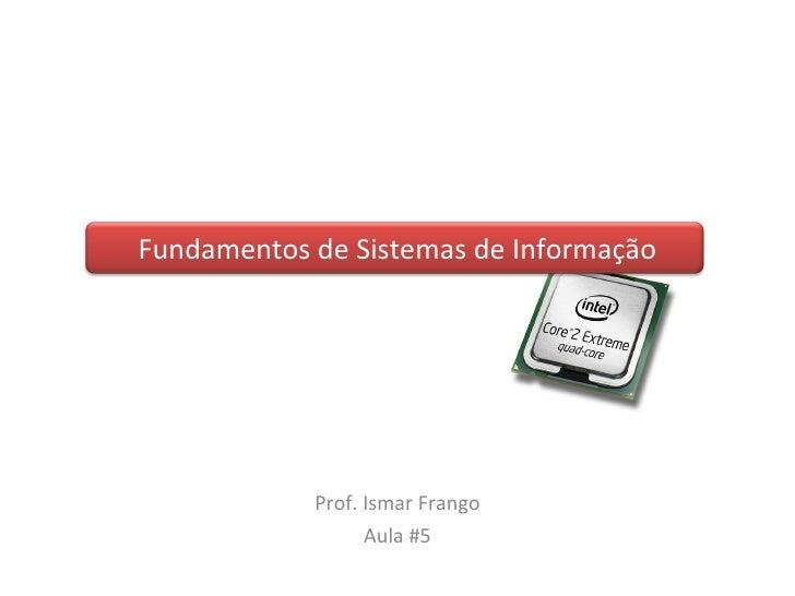 Fundamentos de Sistemas de Informação Prof. Ismar Frango Aula #5