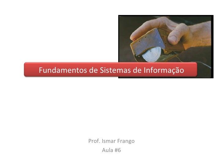 Fundamentos de Sistemas de Informação Prof. Ismar Frango Aula #6