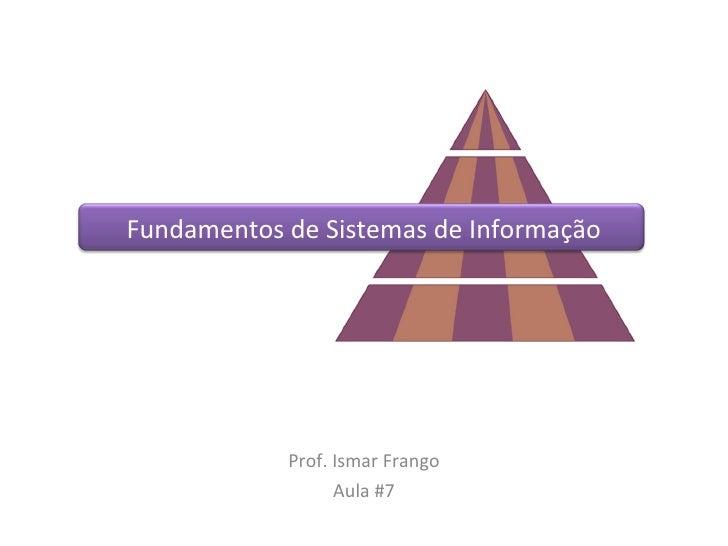 Fundamentos de Sistemas de Informação Prof. Ismar Frango Aula #7