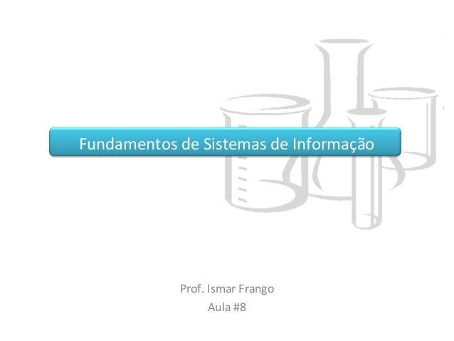 Fundamentos de Sistemas de Informação Prof. Ismar Frango Aula #8