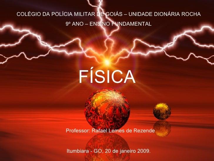 FÍSICA Professor: Rafael Lemes de Rezende COLÉGIO DA POLÍCIA MILITAR DE GOIÁS – UNIDADE DIONÁRIA ROCHA 9º ANO – ENSINO FUN...