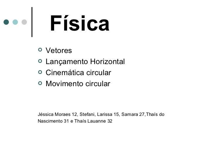 Física   <ul><li>Vetores </li></ul><ul><li>Lançamento Horizontal </li></ul><ul><li>Cinemática circular </li></ul><ul><li>M...