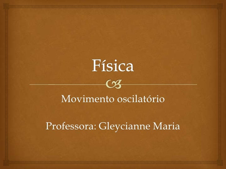 Física<br />Movimento oscilatório<br />Professora: Gleycianne Maria<br />
