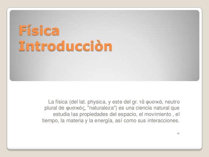"FísicaIntroducciòn       La física (del lat. physica, y este del gr. τὰ υυσικά, neutro     plural de υυσικός, ""naturaleza""..."