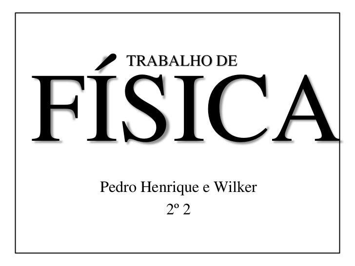 TRABALHO DEFÍSICA Pedro Henrique e Wilker          2º 2