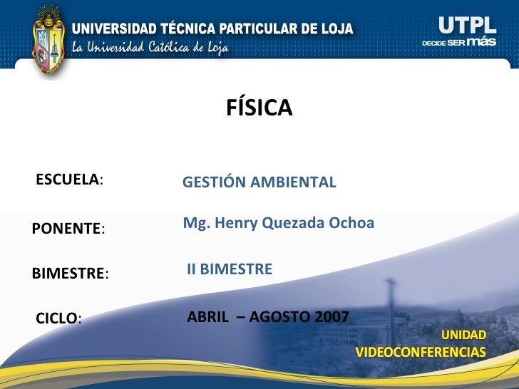 ESCUELA : PONENTE : BIMESTRE : F ÍSICA CICLO : GESTI ÓN AMBIENTAL II BIMESTRE Mg. Henry Quezada Ochoa ABRIL  – AGOSTO 2007