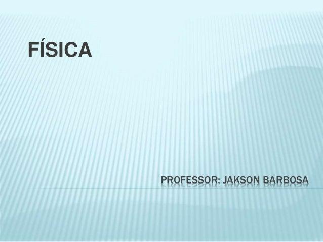 PROFESSOR: JAKSON BARBOSA FÍSICA