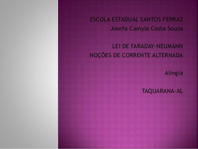 ESCOLA ESTADUAL SANTOS FERRAZ Josefa Camyla Costa Souza LEI DE FARADAY-NEUMANN NOÇÕES DE CORRENTE ALTERNADA Alíngia TAQUAR...