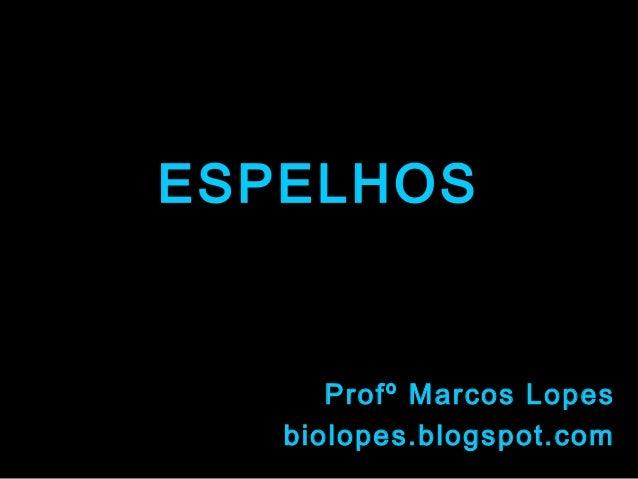 ESPELHOS      Profº Marcos Lopes   biolopes.blogspot.com