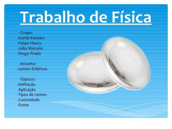 - Grupo: -Daniel Kaneko -Felipe Fleury -João Marcelo -Diogo Prado -Assunto: -Lentes Esféricas -Tópicos: -Definição -Aplica...