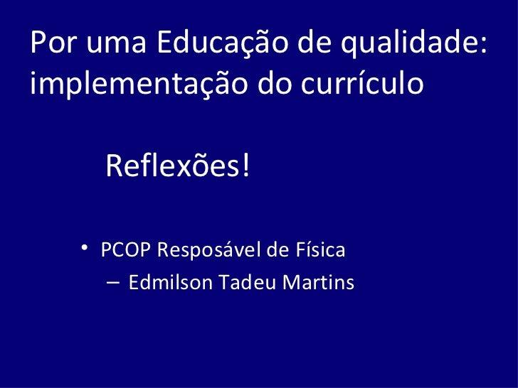 Por uma Educação de qualidade: implementação do currículo   Reflexões! <ul><li>PCOP Resposável de Física </li></ul><ul><ul...