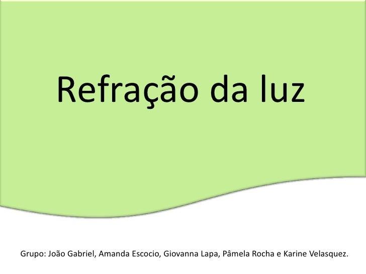 Refração da luzGrupo: João Gabriel, Amanda Escocio, Giovanna Lapa, Pâmela Rocha e Karine Velasquez.