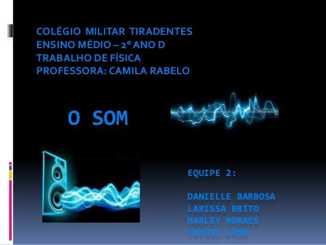 COLÉGIO MILITAR TIRADENTES ENSINO MÉDIO – 2° ANO D TRABALHO DE FÍSICA PROFESSORA: CAMILA RABELO  O SOM EQUIPE 2: DANIELLE ...