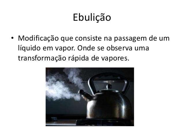 Ebulição • Modificação que consiste na passagem de um líquido em vapor. Onde se observa uma transformação rápida de vapore...