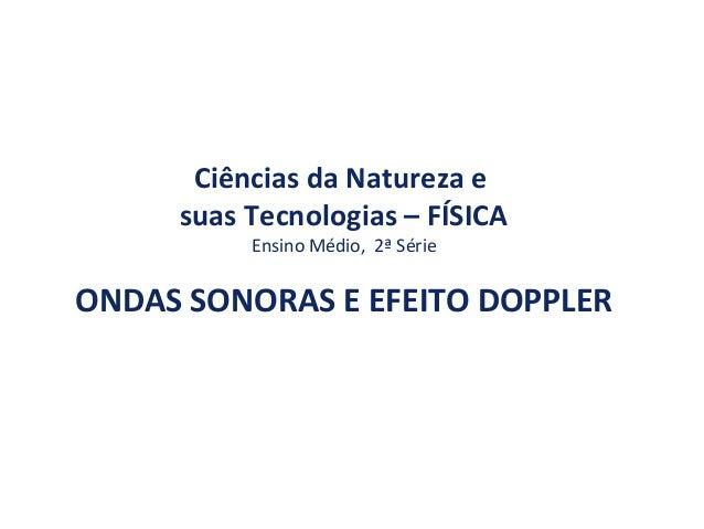 Ciências da Natureza e suas Tecnologias – FÍSICA Ensino Médio, 2ª Série ONDAS SONORAS E EFEITO DOPPLER