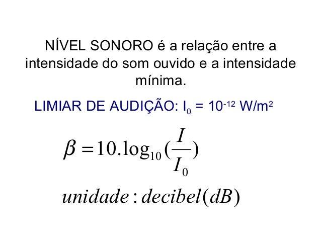 NÍVEL SONORO é a relação entre a intensidade do som ouvido e a intensidade mínima. LIMIAR DE AUDIÇÃO: I0 = 10-12 W/m2 )(: ...