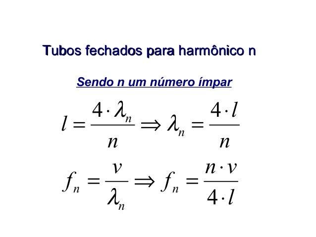 Tubos fechados para harmônico nTubos fechados para harmônico n Sendo n um número ímpar n l n l n n ⋅ =⇒ ⋅ = 44 λ λ l vn f ...