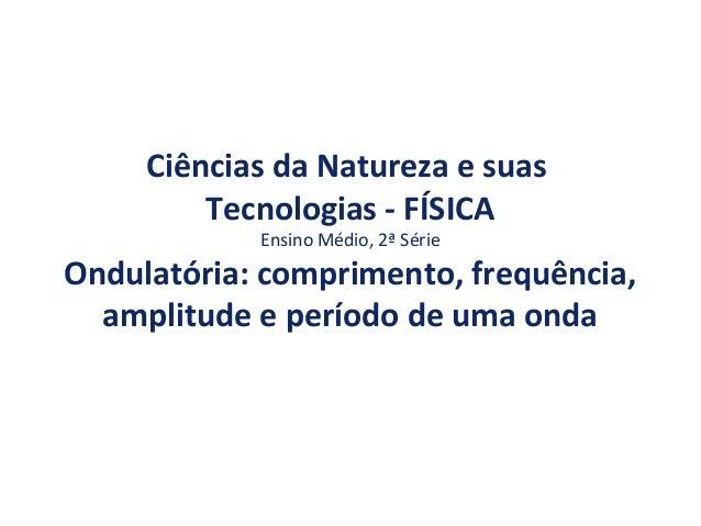 Ciências da Natureza e suas Tecnologias - FÍSICA Ensino Médio, 2ª Série Ondulatória: comprimento, frequência, amplitude e ...