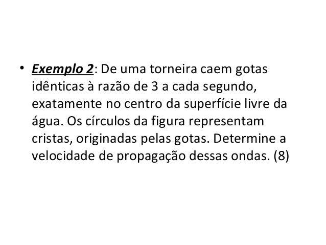 Física , 2º Ano EXEMPLO 2 • Exemplo 2: De uma torneira caem gotas idênticas à razão de 3 a cada segundo, exatamente no cen...