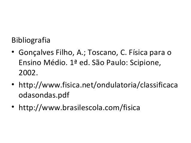 Bibliografia • Gonçalves Filho, A.; Toscano, C. Física para o Ensino Médio. 1ª ed. São Paulo: Scipione, 2002. • http://www...