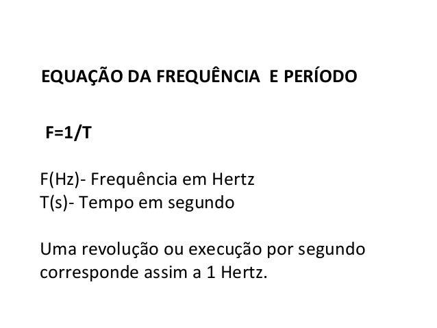Física , 2º Ano EQUAÇÃO DA FREQUÊNCIA E PERÍODO EQUAÇÃO DA FREQUÊNCIA E PERÍODO F=1/T F(Hz)- Frequência em Hertz T(s)- Tem...