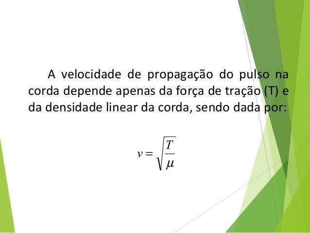 A velocidade de propagação do pulso na corda depende apenas da força de tração (T) e da densidade linear da corda, sendo d...