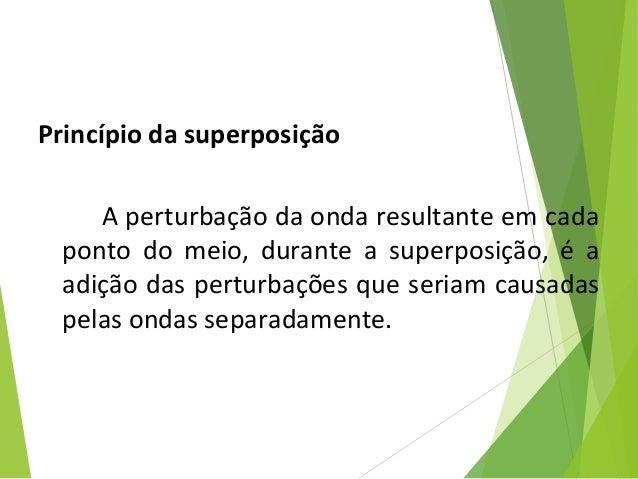 Princípio da superposição Aperturbaçãodaondaresultanteemcada ponto do meio, durante a superposição, é a adi...