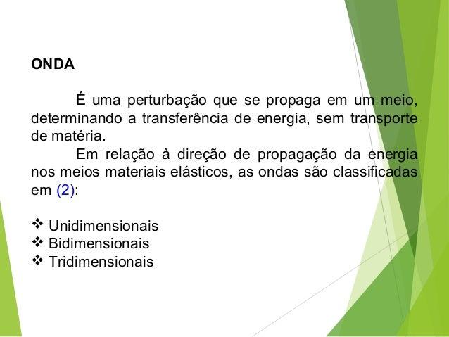 ONDA É uma perturbação que se propaga em um meio, determinando a transferência de energia, sem transporte de matéria. Em r...