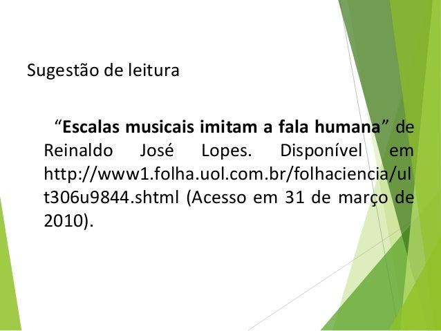 """Sugestão de leitura """"Escalas musicais imitam a fala humana"""" de Reinaldo José Lopes. Disponível em http://www1.folha.uol.co..."""