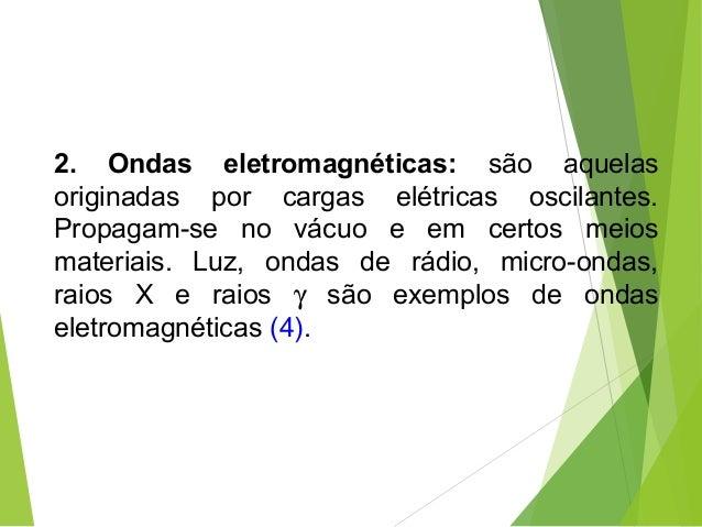 2. Ondas eletromagnéticas: são aquelas originadas por cargas elétricas oscilantes. Propagam-se no vácuo e em certos meios ...