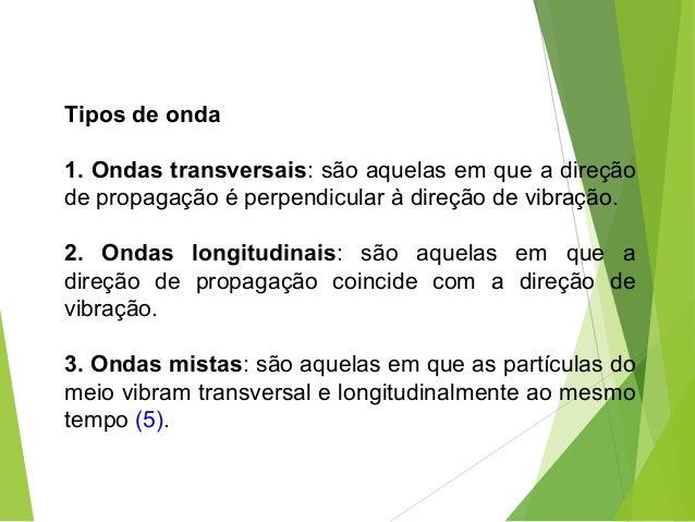 Tipos de onda 1. Ondas transversais: são aquelas em que a direção de propagação é perpendicular à direção de vibração. 2. ...