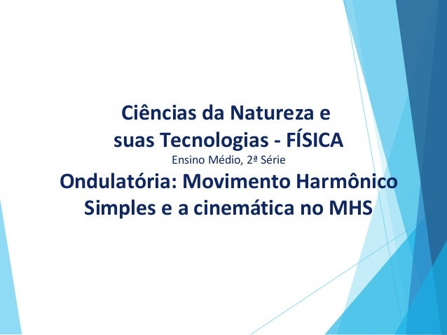 Ciências da Natureza e suas Tecnologias - FÍSICA Ensino Médio, 2ª Série Ondulatória: Movimento Harmônico Simples e a cinem...