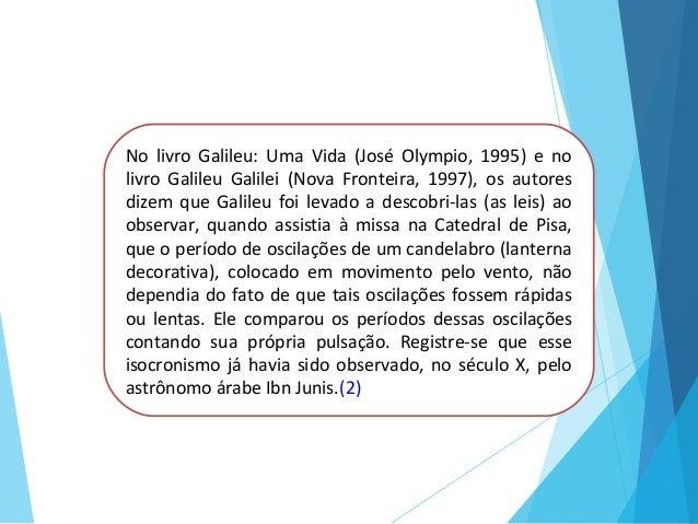 No livro Galileu: Uma Vida (José Olympio, 1995) e no livro Galileu Galilei (Nova Fronteira, 1997), os autores dizem que Ga...