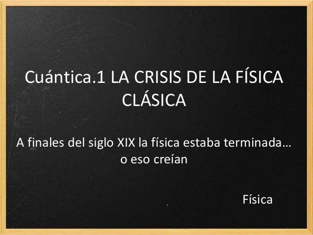 Cuántica.1 LA CRISIS DE LA FÍSICA CLÁSICA A finales del siglo XIX la física estaba terminada… o eso creían Física