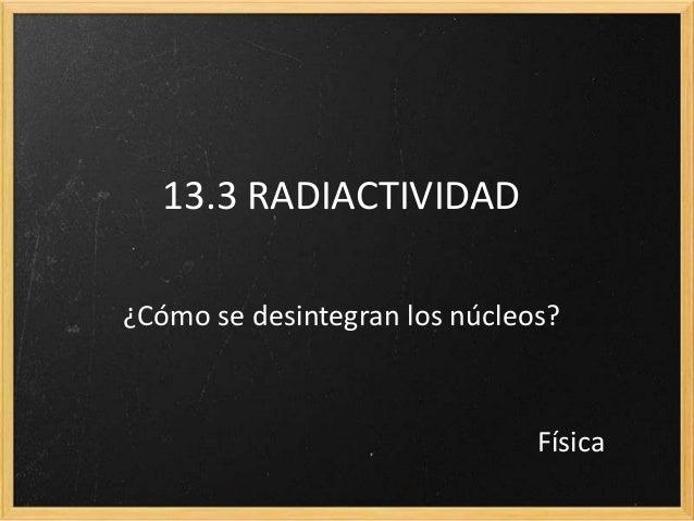 13.3 RADIACTIVIDAD¿Cómo se desintegran los núcleos?Física