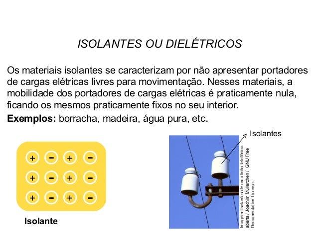 ISOLANTES OU DIELÉTRICOS Os materiais isolantes se caracterizam por não apresentar portadores de cargas elétricas livres p...