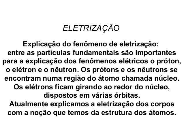 ELETRIZAÇÃO Explicação do fenômeno de eletrização: entre as partículas fundamentais são importantes para a explicação dos ...