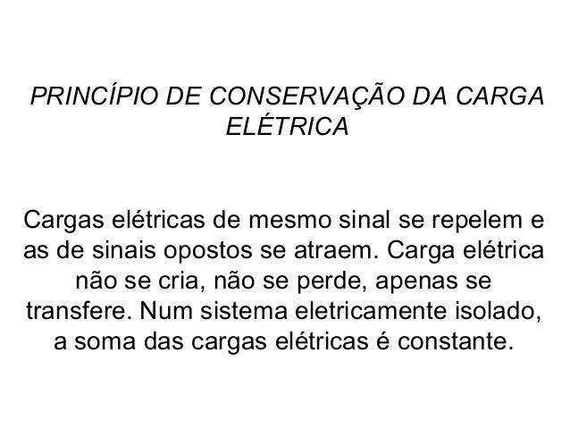 PRINCÍPIO DE CONSERVAÇÃO DA CARGA ELÉTRICA Cargas elétricas de mesmo sinal se repelem e as de sinais opostos se atraem. Ca...