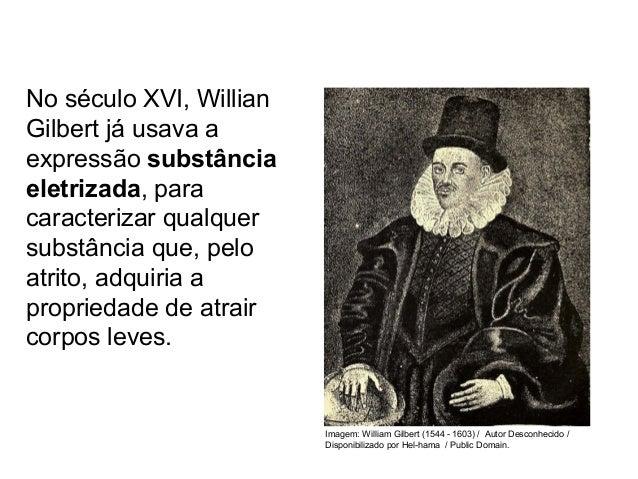 No século XVI, Willian Gilbert já usava a expressão substância eletrizada, para caracterizar qualquer substância que, pelo...
